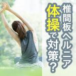 椎間板ヘルニアを体操で対策しよう